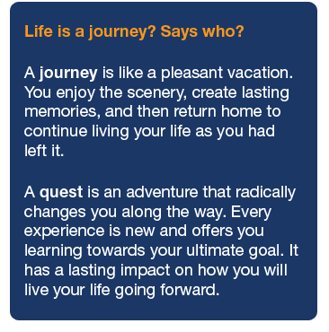 Life Coaching Quote: Life is a journey? Says who? A journey is like a pleasant vacation. You enjoy the scenery along the way, return home with some nice memories, but continue living your life as you left it. A quest is an adventure that radically changes you along the way. Every experience is new and offers you learning towards your ultimate goal. It has a lasting impact on how you will live your life going forward.