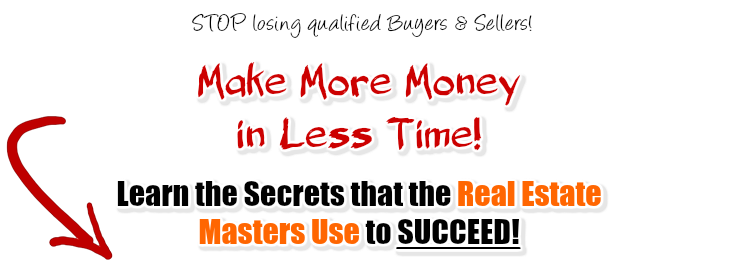 Stop losing qualified buyers and sellers! Make more money in less time! Learn the secrets of the Real Estate Masters!